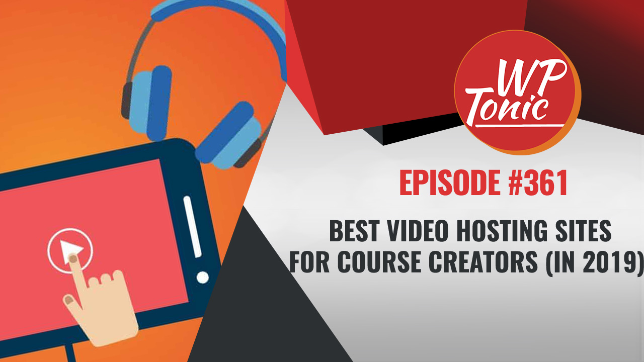 #361 WP-Tonic Show: Best Video Hosting Sites for Course Creators (in 2019)