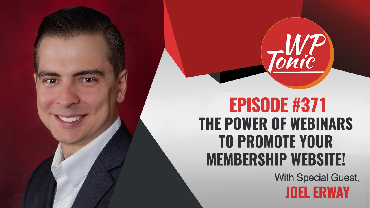 # 371 WP-Tonic Show With Special Guest Joel Erway of The Webinar Agency.com