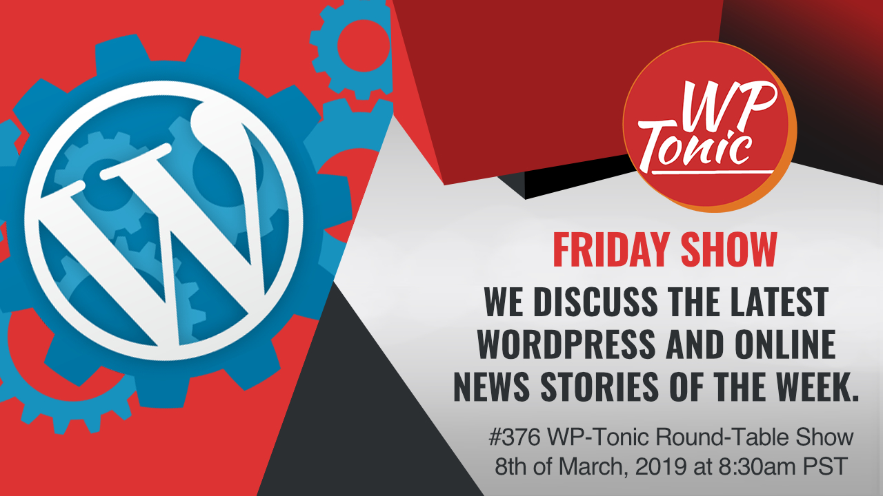 #376 WP-Tonic Round-Table Show 8th of March, 2019 at 8:30am PST