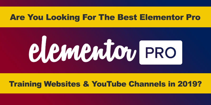 Best 10 Elementor Pro Tutorials on Web & YouTube In 2019