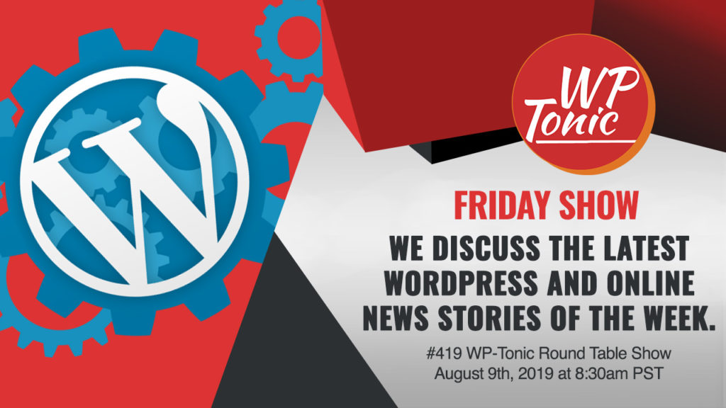 #419 WP-Tonic Round Table Show August 9th, 2019 at 8:30am PST