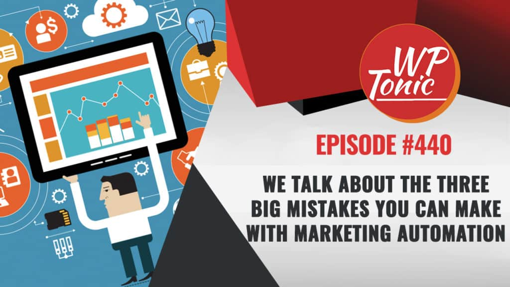 #440 WP-Tonic Show: Three Big Mistakes You Can Make With Marketing Automation