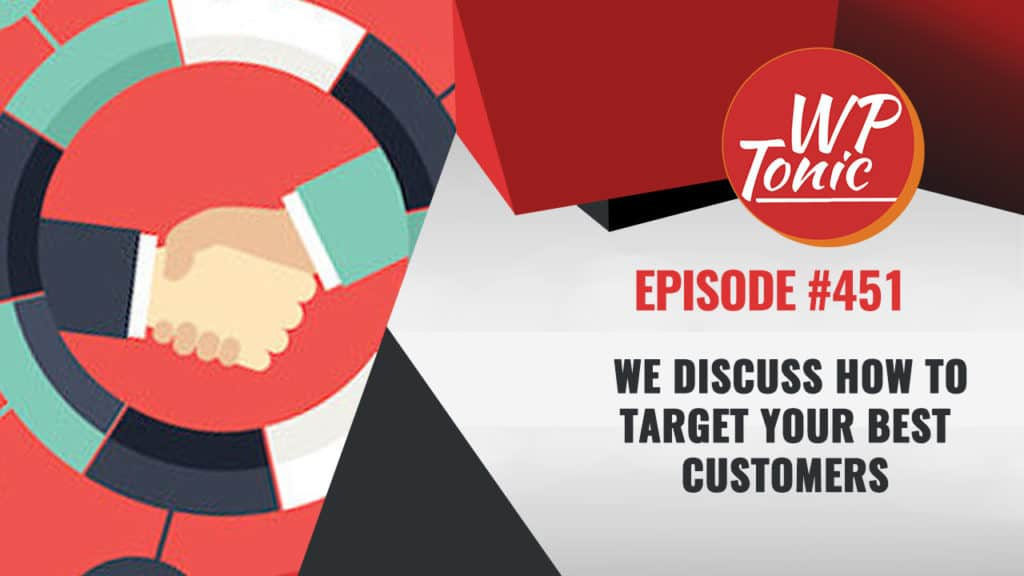 #451 WP-Tonic Show: We Discuss How To Target Your Best Customers