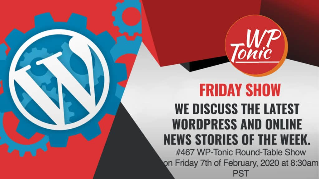 #467 WP-Tonic Round-Table Show on Friday 7th of February, 2020 at 8:30am PST