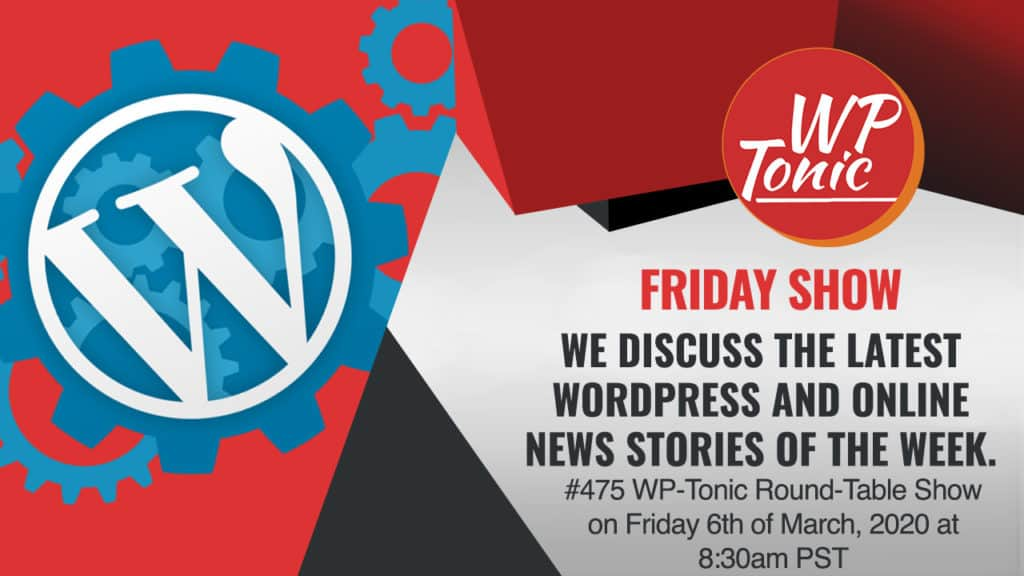 #475 WP-Tonic Round-Table Show on Friday 6th of March, 2020 at 8:30am PST: