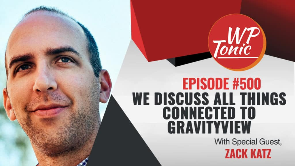 #500 WP-Tonic Show With Special Guest Zack Katz Founder of GravityView