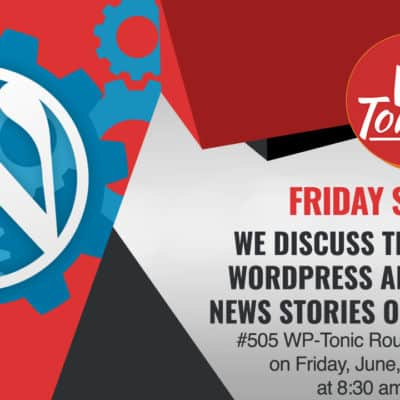 #505 WP-Tonic Round-Table Show on Friday, June, 19th, 2020 at 8:30 am PST