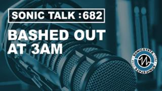 Podcast: Sonic TALK - Bashed Out At 3AM