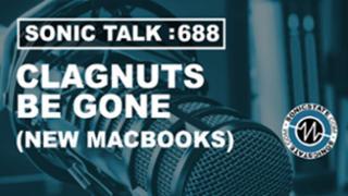 Podcast: Sonic TALK 688 - Clagnuts Be Gone (New Macbooks)