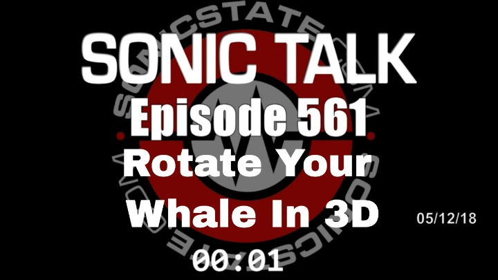 Podcast: Sonic TALK 561 - Rotate Your Whale In 3D