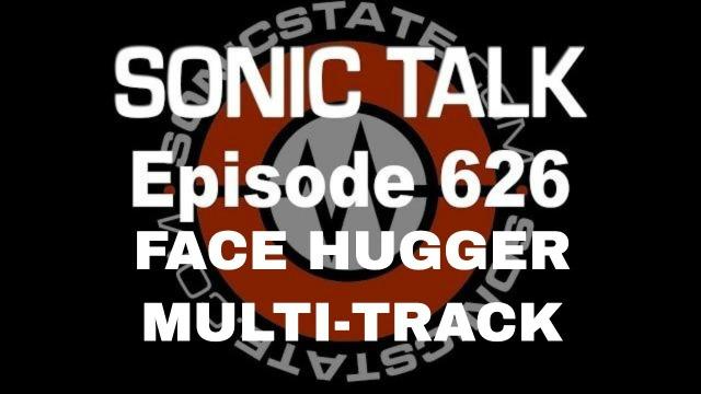 Podcast: Sonic TALK 626 - Facehugger Multi-track