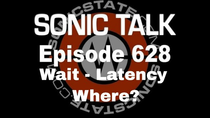 Podcast: Sonic TALK 628 - Wait - Latency Where?