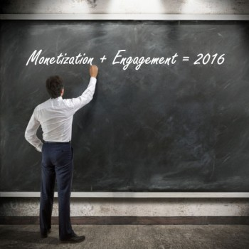 Why Engagement and Monetization Will Be the Next Big Thing in 2016