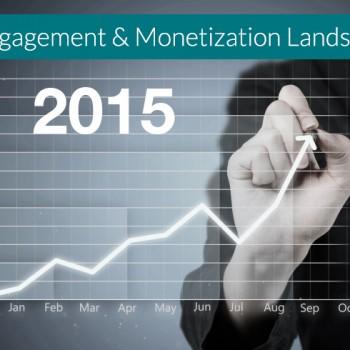 The Engagement and Monetization Landscape 2015