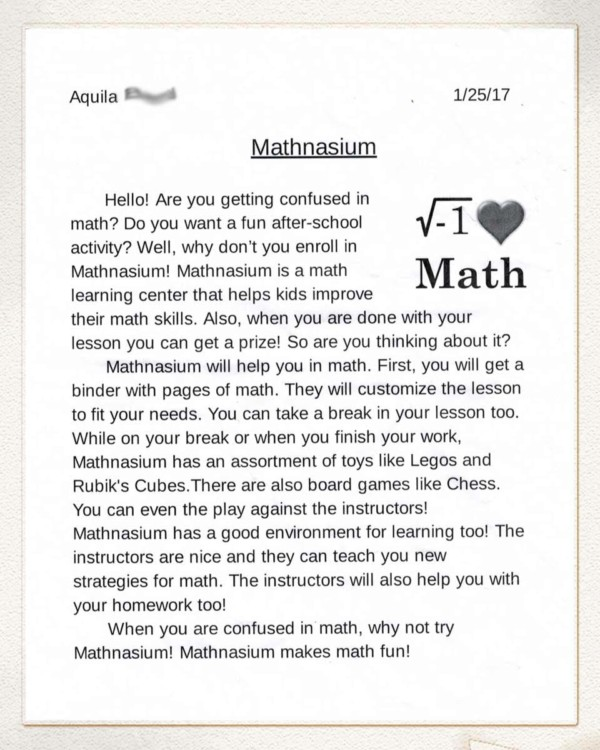 Mathnasium - Hello! Are you getting confused in math? Do you want a fun after-school activity? Well, why don't you enroll in Mathnasium! Mathnasium is a math learning center that helps kids improve their math skills. Also, when you are done with your lesson you can get a prize! So are you thinking about it? Mathnasium will help you in math. First, you will get a binder with pages of math. They will customize the lesson to fit your needs. You can take a break in your lesson too. While on break or when you finish your work, Mathnasium has an assortment of toys like Legos and Rubik's Cubes. There are also board games like Chess. You can even play against the instructors! Mathnasium has a good environment for learning too! The instructors are nice and they can teach you new strategies for math. The instructors will also help you with your homework too! When you are confused in math, why not try Mathnasium! Mathnasium makes math fun!