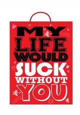 MY LIFE WOULD SUCK WITHOUT YOU GIFT BAG