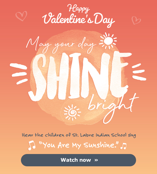 """Happy Valentine's Day - May your day SHINE bright - Hear the children of St. Labre Indian School sing """"You Are My Sunshine."""" - Watch now »"""