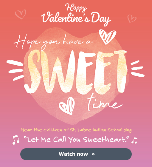 """Happy Valentine's Day - Hope you have a SWEET time - Hear the children of St. Labre Indian School sing """"Let Me Call You Sweetheart."""" - Watch now »"""