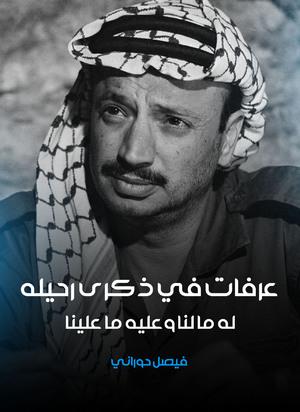 عرفات في ذكرى رحيله له ما لنا وعليه ما علينا