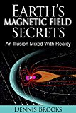 Earth's  Magnetic Field Secrets: An Illusion Mixed With Reality (Kindle Edition)