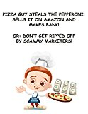 Pizza guy steals the pepperoni, sells it on amazon FBA and makes bank!: Or: Don't get ripped off by scammy marketers! (Kindle Edition)
