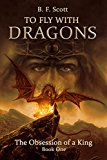To Fly with Dragons: The Obsession of a King (Kindle Edition)