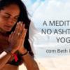 A MEDITAÇÃO NO ASHTANGA YOGA com Beth Pedote