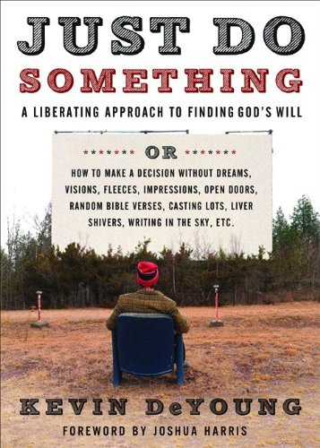 Just Do Something: How to Make a Decision Without Dreams, Visions, Fleeces, Open Doors, Random Bible Verses, Casting Lots, Liver Shivers, Writing in the Sky, etc. (2009)