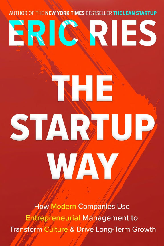 The Startup Way: How Modern Companies Use Entrepreneurial Management to Transform Culture and Drive Long-Term Growth (2017)