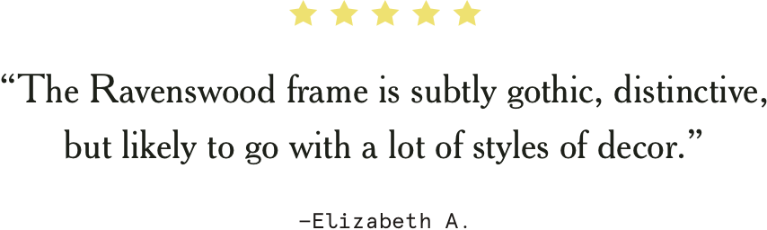 """""""The Ravenswood frame is subtly gothic, distinctive, but likely to go with a lot of styles of decor."""" –Elizabeth A."""