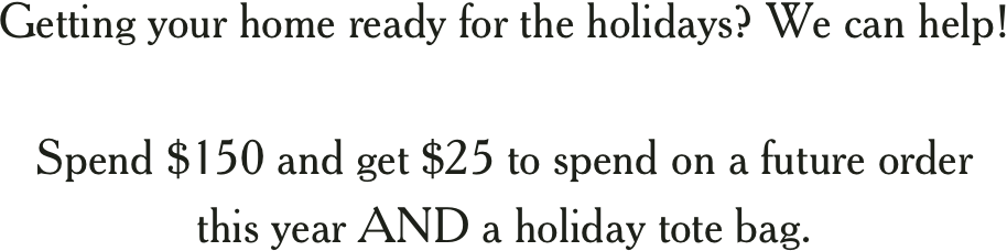 Getting your home ready for the holidays? We can help! Spend $150 and get $25 to spend on a future order this year AND a holiday tote bag.