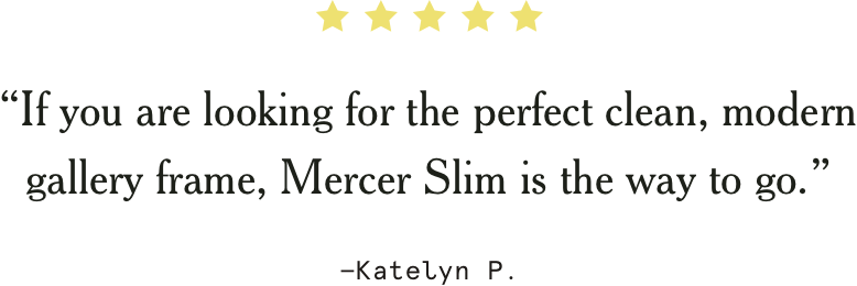 """If you are looking for the perfect clean, modern gallery frame, Mercer Slim is the way to go."" –Katelyn P."