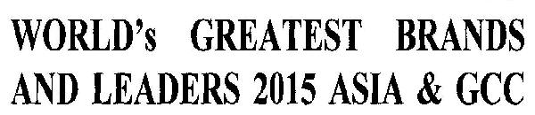 WORLD`S GREATEST BRANDS AND LEADERS 2015 ASIA & GCC