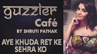 Guzzler Cafe by Shruti Pathak - Aye Khuda Ret Ke Sehra Ko   Jagjit Singh (Ghazal Cover)