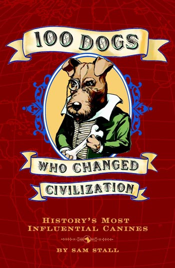 Book cover of 100 Dogs Who Changed Civilization by Sam Stall