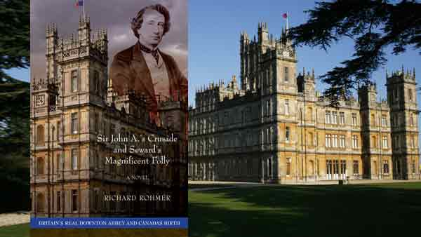 Downton Abbey's Amazing Canadian Connection - Highclere Castle and Sir John A's Crusade and Seward's Magnificent Folly