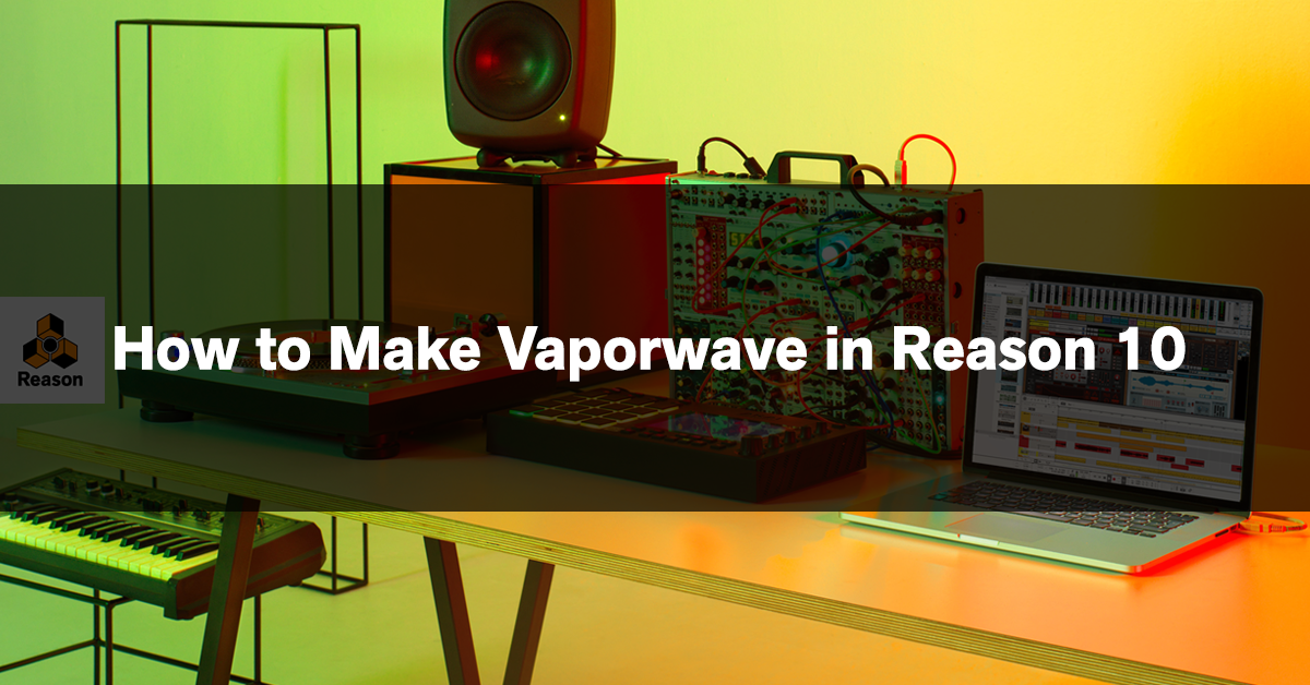 How to Make Vaporwave in Reason 10